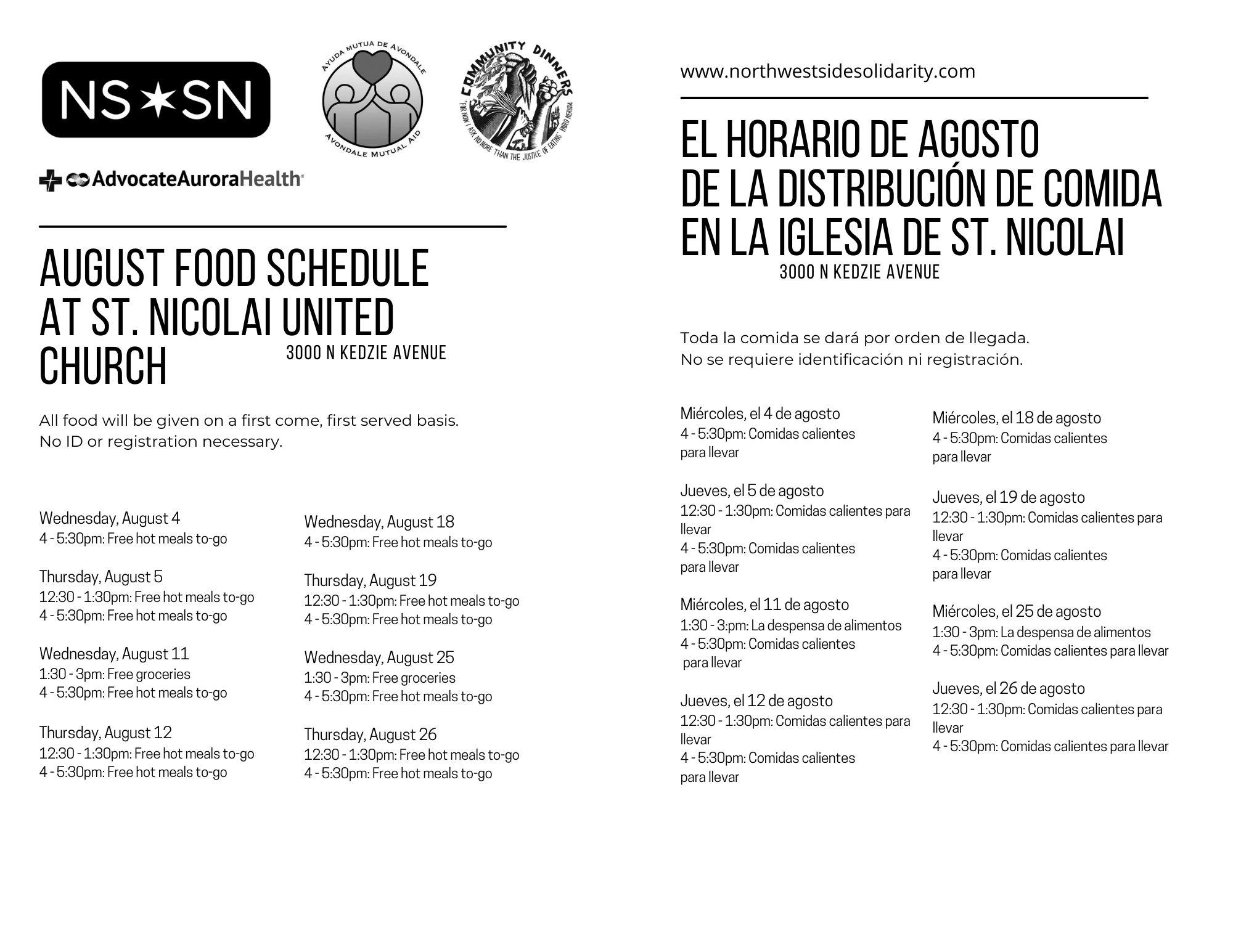 August Food Schedule at St. Nicolai United Church. Wednesday, August 4 4 - 5:30pm: Free hot meals to-go. Thursday, August 5 12:30 - 1:30pm: Free hot meals to-go 4 - 5:30pm: Free hot meals to-go. Wednesday, August 11 1:30 - 3pm: Free groceries 4 - 5:30pm: Free hot meals to-go. Thursday, August 12 12:30 - 1:30pm: Free hot meals to-go 4 - 5:30pm: Free hot meals to-go. Wednesday, August 18 4 - 5:30pm: Free hot meals to-go. Thursday, August 19 12:30 - 1:30pm: Free hot meals to-go 4 - 5:30pm: Free hot meals to-go. Wednesday, August 25 1:30 - 3pm: Free groceries 4 - 5:30pm: Free hot meals to-go. Thursday, August 26 12:30 - 1:30pm: Free hot meals to-go 4 - 5:30pm: Free hot meals to-go. All food will be given on a first come, first served basis. No ID or registration necessary. El horario de agosto de la distribución de comida en la Iglesia de St. Nicolai. Toda la comida se dará por orden de llegada. No se requiere identificación ni registración. Miércoles, el 4 de agosto 4 - 5:30pm: Comidas calientes para llevar. Jueves, el 5 de agosto 12:30 - 1:30pm: Comidas calientes para llevar 4 - 5:30pm: Comidas calientes para llevar. Miércoles, el 11 de agosto 1:30 - 3:pm: La despensa de alimentos 4 - 5:30pm: Comidas calientes para llevar. Jueves, el 12 de agosto 12:30 - 1:30pm: Comidas calientes para llevar 4 - 5:30pm: Comidas calientes para llevar. Miércoles, el 18 de agosto 4 - 5:30pm: Comidas calientes para llevar. Jueves, el 19 de agosto 12:30 - 1:30pm: Comidas calientes para llevar 4 - 5:30pm: Comidas calientes para llevar. Miércoles, el 25 de agosto 1:30 - 3pm: La despensa de alimentos 4 - 5:30pm: Comidas calientes para llevar. Jueves, el 26 de agosto 12:30 - 1:30pm: Comidas calientes para llevar 4 - 5:30pm: Comidas calientes para llevar. 3000 N Kedzie Avenue. www.northwestsidesolidarity.com