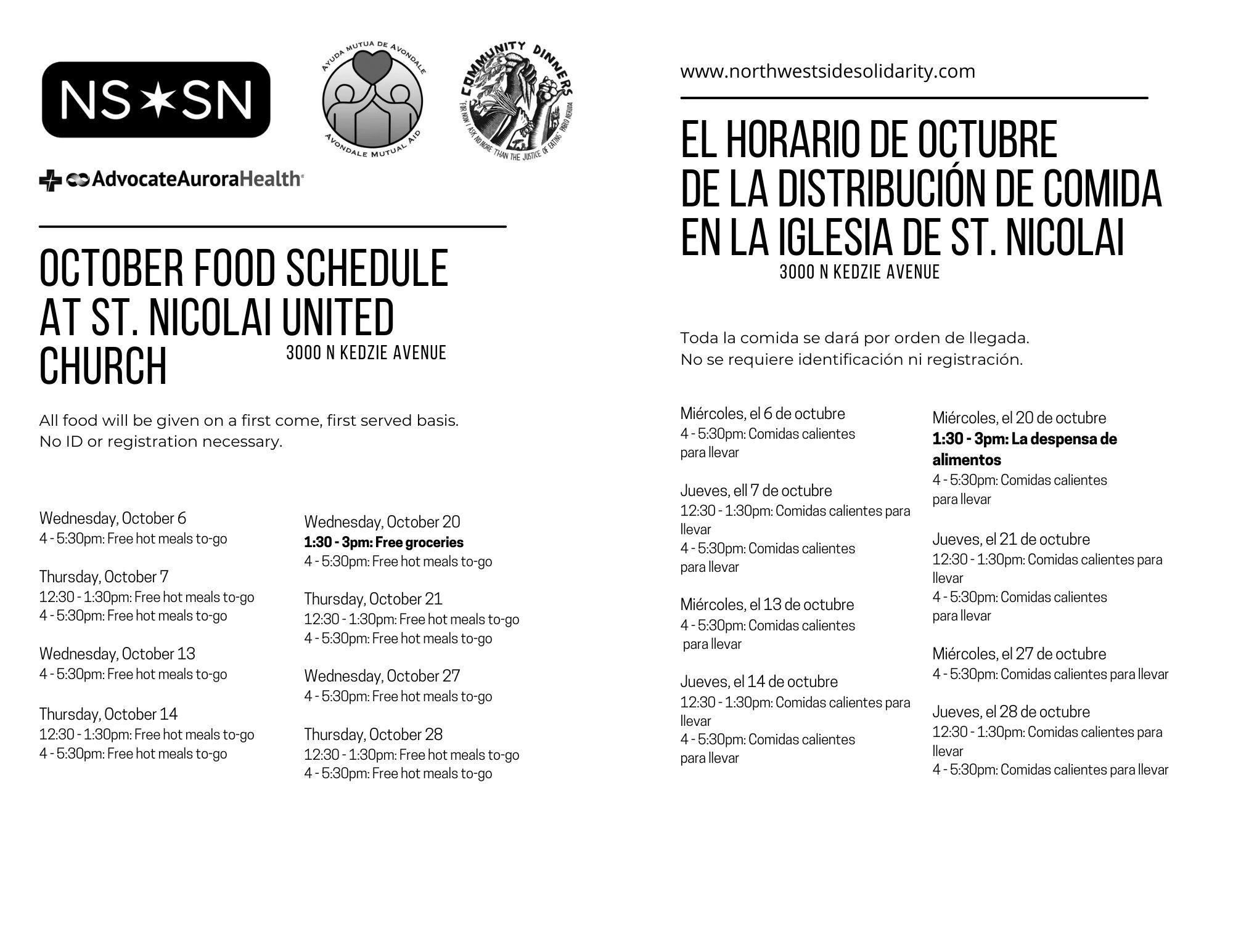 october Food Schedule at St. Nicolai United Church 3000 N Kedzie Avenue All food will be given on a first come, first served basis. No ID or registration necessary. Wednesday, October 6 4 - 5:30pm: Free hot meals to-go Thursday, October 7 12:30 - 1:30pm: Free hot meals to-go 4 - 5:30pm: Free hot meals to-go Wednesday, October 13 4 - 5:30pm: Free hot meals to-go Thursday, October 14 12:30 - 1:30pm: Free hot meals to-go 4 - 5:30pm: Free hot meals to-go Wednesday, October 20 1:30 - 3pm: Free groceries 4 - 5:30pm: Free hot meals to-go Thursday, October 21 12:30 - 1:30pm: Free hot meals to-go 4 - 5:30pm: Free hot meals to-go Wednesday, October 27 4 - 5:30pm: Free hot meals to-go Thursday, October 28 12:30 - 1:30pm: Free hot meals to-go 4 - 5:30pm: Free hot meals to-go El horario de octubre de la distribución de comida en la Iglesia de St. Nicolai 3000 N Kedzie Avenue Toda la comida se dará por orden de llegada. No se requiere identificación ni registración. Miércoles, el 20 de octubre 1:30 - 3pm: La despensa de alimentos 4 - 5:30pm: Comidas calientes para llevar Jueves, el 21 de octubre 12:30 - 1:30pm: Comidas calientes para llevar 4 - 5:30pm: Comidas calientes para llevar Miércoles, el 27 de octubre 4 - 5:30pm: Comidas calientes para llevar Jueves, el 28 de octubre 12:30 - 1:30pm: Comidas calientes para llevar 4 - 5:30pm: Comidas calientes para llevar Miércoles, el 6 de octubre 4 - 5:30pm: Comidas calientes para llevar Jueves, ell 7 de octubre 12:30 - 1:30pm: Comidas calientes para llevar 4 - 5:30pm: Comidas calientes para llevar Miércoles, el 13 de octubre 4 - 5:30pm: Comidas calientes para llevar Jueves, el 14 de octubre 12:30 - 1:30pm: Comidas calientes para llevar 4 - 5:30pm: Comidas calientes para llevar www.northwestsidesolidarity.com